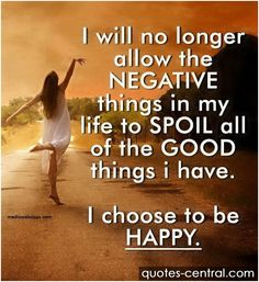 I will no longer allow the NEGATIVE things... -  I will no longer allow the NEGATIVE things in my life to SPOIL all of the GOOD things I have. I choose to be HAPPY.unknown   #Unknown,  #Happiness