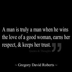 A man is truly a man when he wins the love of a good woman, earns her respect, & keeps her trust.