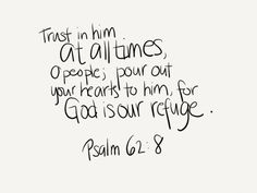 Trust in Him at all times, you people; pour out your heart before Him; God is a refuge for us. (‭Psalm‬ ‭62‬:‭8‬)