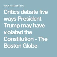 Critics debate five ways President Trump may have violated the Constitution - The Boston Globe
