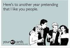 'Here's to another year pretending that I like you people.' So True!