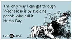 The only way I can get through Wednesday is by avoiding people who call it Hump Day.