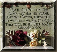 I am confident that the Almighty has His plans, and will work them out; and whether we see it or not, they will be the best for us. ~ Abraham Lincoln