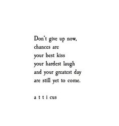 Strength Quotes : Yet To Come #atticuspoetry #atticus #poetry #poem #quote #words #love #forever www.myhappyfamilystore.com