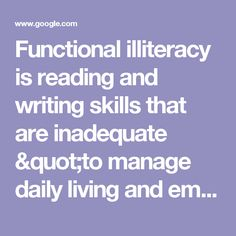 """Functional illiteracy is reading and writing skills that are inadequate """"to manage daily living and employment tasks that require reading skills beyond a basic level"""".[1] Functional illiteracy is contrasted with illiteracy in the strict sense, meaning the inability to read or write simple sentences in any language. Foreigners who cannot read and write in the native language where they live may also be considered functionally illiterate. - Google Search"""