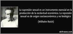 ... LA SUPRESIÓN SEXUAL es un instrumento esencial en la producción de la esclavitud económica. La represión sexual es de origen socioeconómico y no biológico (Wilhelm Reich). http://divergencianahual.blogspot.com.es/2015/09/las-ideas-que-mataron-wilhelm-reich.html http://akifrases.com/frase/127389