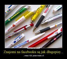 Znajomi na facebooku są jak długopisy... – ...masz 120, pisze może z 5