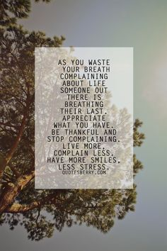 As you waste your breath complaining about life, someone out there is breathing their last. Appreciate what you have. Be thankful and stop complaining. Live more, complain less. Have more smiles, less stress.
