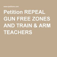 I just signed this petition. REPEAL GUN FREE ZONES AND TRAIN & ARM TEACHERS http://ipt.io/ahpjk via @ipetitions Petition REPEAL GUN FREE ZONES AND TRAIN & ARM TEACHERS