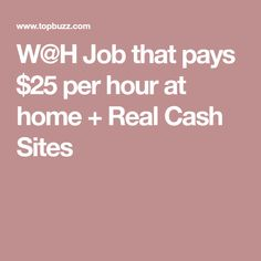 W@H Job that pays $25 per hour at home + Real Cash Sites