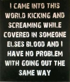 I came into this world kicking and screaming while covered in someone elses blood and i have no problem with going out the same way.