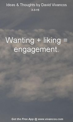"""March 3rd 2015 Idea, """"Wanting + liking = engagement."""" https://www.youtube.com/watch?v=Ci0Pf4LthIs"""