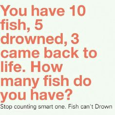 Stop counting smart one.... fish can't drown lol