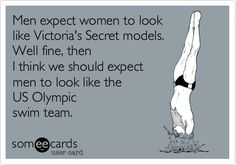 Men expect women to look like Victoria's Secret models. Well fine, then I think we should expect men to look like the US Olympic swim team.