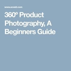 360º Product Photography, A Beginners Guide