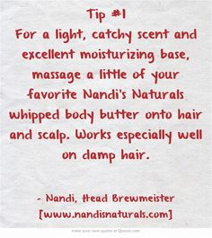 Tip #1 For a light, catchy scent and excellent moisturizing base, massage a little of your favorite Nandi's Naturals whipped body butter onto hair and scalp. Works especially well on damp hair.