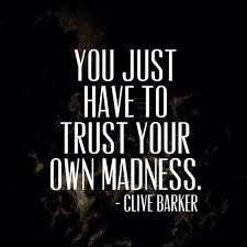 Sometimes, you just have to trust your own madness.