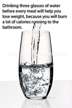 Drinking three glasses of water before every meal will help you lose weight because you will burn a lot of calories running to the bathroom.