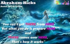 """""""You can't get THERE from HERE. But what you do is prepare HERE and THERE comes over HERE. That's how it works. You can't get THERE, you prepare HERE and THERE comes over HERE. """"  Abraham Hicks, Boston MA 10/11/2014"""