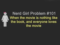Nerd Girl Problem #101 - When the movie is nothing like the book, and everyone loves the movie