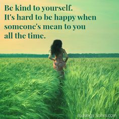 Be kind to yourself. It's hard to be happy when someone's mean to you all the time.
