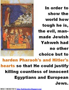 the evil, man-man Jewish Yahweh had no other choice but to harden Pharaoh's and Hitler's hearts.   > > > > Click image!