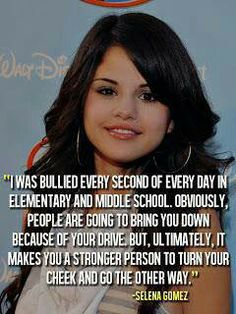 Someone like Selena Gomez went through bullying, she resisted and got stronger. Look where she turned up. You can do it too.