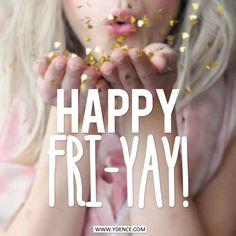 Happy FRI-YAY! - Ydence
