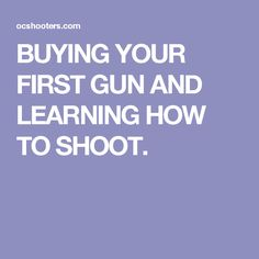 BUYING YOUR FIRST GUN AND LEARNING HOW TO SHOOT.