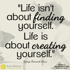 """""""#Life isn't about #finding yourself. Life is about #creating yourself."""" - George Bernard Shaw #truth #quote #quoteoftheday #instaquote #wordsofwisdom #motivation #motivational #inspirational #inspiration #positivethinking #positivity #StGeorge #SouthJordan #PleasantGrove #Utah #UT  #brainbalance #addressthecause"""