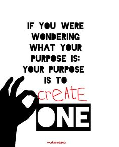 """Your purpose.  If you were wondering what your purpose is: Your purpose is to create one.    """"Life is without meaning. You bring the meaning to it. The meaning of life is whatever you ascribe it to be. Being alive is the meaning."""" Joseph Campbell    So…let's get to work."""