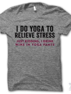 4eaef79a3 I do yoga to relieve stress. Just kidding I drink wine in yoga pants.  Digitally printed on an athletic tri-blend t-shirt. You'll love it's  classic fit and ...