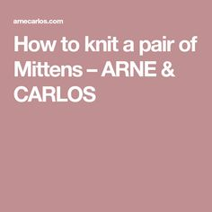 How to knit a pair of Mittens – ARNE & CARLOS