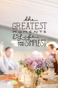 The greatest moments in life are the simplest.