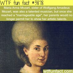 So history could've had an awesome female musician like Wolfgang Mozart but uh.she turned 16 (aka marriageable age) ugh. ~xTwistedxAngel Maria, the sister of Wolfgang Amadeus Mozart- Wtf Fun Facts, True Facts, Funny Facts, Random Facts, Uber Facts, Strange Facts, Funny Memes, The More You Know, Did You Know