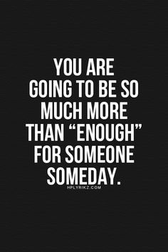 You would be more than enough for me. But im not enough for you. And one day you will find someone that makes you so happy. you deserve it