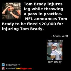 Tom Brady injures leg while throwing a pass in practice.  NFL announces Tom Brady to be fined $20,000 for injuring Tom Brady. -  by Adam Wolf