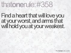 Find a heart that will love you at your worst, and arms that will hold you at your weakest.