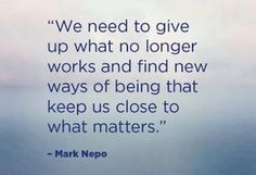 We Need To Give Up What No Longer Works And Find New Ways Of Being That Keep Us Close To What Matters.