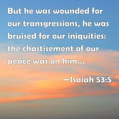 Isaiah 53:5But he was pierced for our transgressions,he was crushed for our iniquities;the punishment that brought us peace was on him, and by his wounds we are healed.