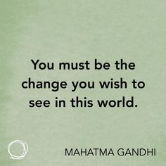 Inspirational quote - You must be the change you wish to see in this world.