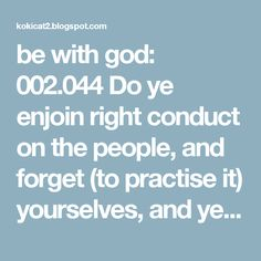 be with god: 002.044 Do ye enjoin right conduct on the people, and forget (to practise it) yourselves, and yet ye study the Scripture? Will ye not understand?ر
