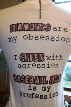 Diamonds are my obsession,  I cheer with aggression,  Baseball Mom is my profession!