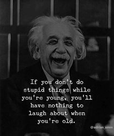 Positive Quotes : If you dont do stupid things while youre young youll have noth. - Albert Einstein-Zitate - The Stylish Quotes Wise Quotes, Quotable Quotes, Happy Quotes, Motivational Quotes, Funny Quotes, Inspirational Quotes, Stupid Quotes, Happiness Quotes, Lyric Quotes