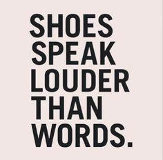 """Shoes speak louder than words."""
