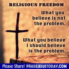 Religious Freedom. What you believe is not the problem. What you believe  I should believe is the problem.