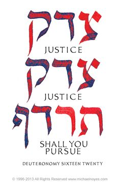 Tzedek Tzedek Tirdof   Justice, and only justice, you shall pursue, that you may live and possess the land which the Lord your God is giving you. -- Deuteronomy 16:20