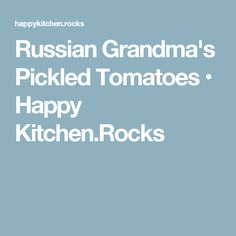Russian Grandma's Pickled Tomatoes • Happy Kitchen.Rocks