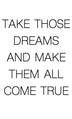 Take those dreams and make them all come true ~ Inspirational