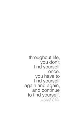 throughout life, you don't find yourself once, you have to find yourself again and again, and continue to find yourself - by Sarah Claire